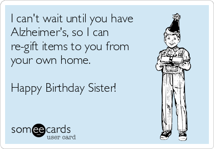 I can't wait until you have Alzheimer's, so I can re-gift items to you from your own home.  Happy Birthday Sister!