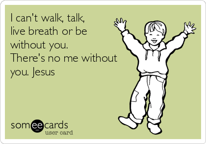 I can't walk, talk, live breath or be without you. There's no me without you. Jesus