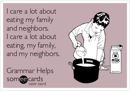 I care a lot about eating my family and neighbors. I care a lot about eating, my family, and my neighbors.  Grammar Helps