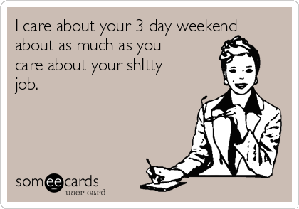 I care about your 3 day weekend about as much as you care about your shItty job.