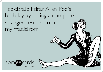 I celebrate Edgar Allan Poe's birthday by letting a complete stranger descend into my maelstrom.