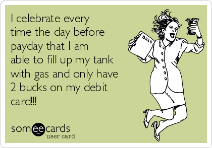 I celebrate every time the day before payday that I am able to fill up my tank with gas and only have 2 bucks on my debit card!!!