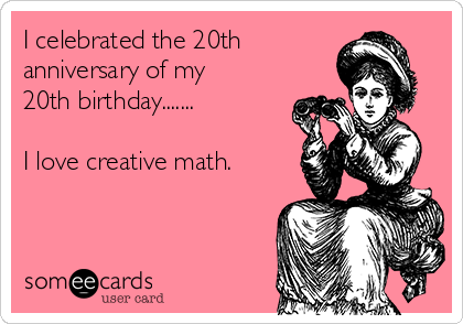 I celebrated the 20th  anniversary of my 20th birthday.......  I love creative math.
