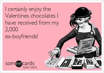 I certainly enjoy the Valentines chocolates I have received from my 2,000 ex-boyfriends!