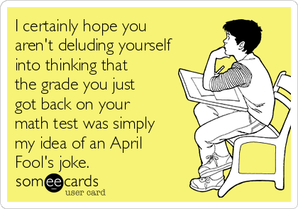 I certainly hope you aren't deluding yourself into thinking that the grade you just got back on your math test was simply my idea of an April Fool's joke.