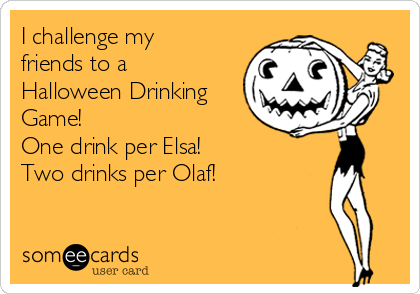 I challenge my friends to a Halloween Drinking Game! One drink per Elsa! Two drinks per Olaf!