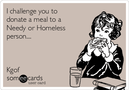 I challenge you to donate a meal to a Needy or Homeless person....    Kgof