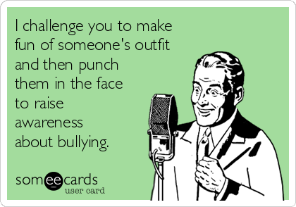 I challenge you to make fun of someone's outfit  and then punch  them in the face to raise  awareness  about bullying.
