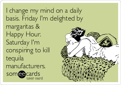 I change my mind on a daily basis. Friday I'm delighted by margaritas & Happy Hour. Saturday I'm conspiring to kill tequila manufacturers.