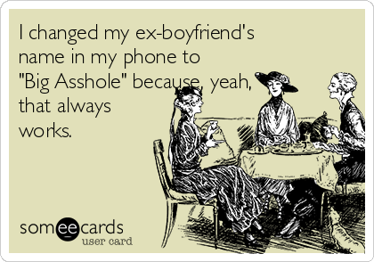 """I changed my ex-boyfriend's name in my phone to """"Big Asshole"""" because, yeah, that always works."""