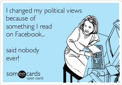 I changed my political views because of something I read on Facebook...  said nobody ever!