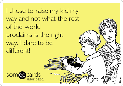 I chose to raise my kid my way and not what the rest of the world proclaims is the right way. I dare to be different!