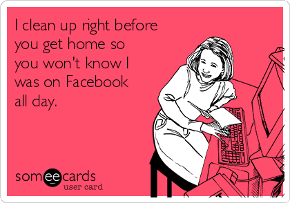 I clean up right before you get home so you won't know I was on Facebook all day.