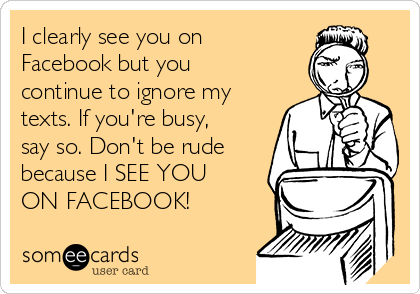 I clearly see you on Facebook but you continue to ignore my texts. If you're busy, say so. Don't be rude because I SEE YOU ON FACEBOOK!