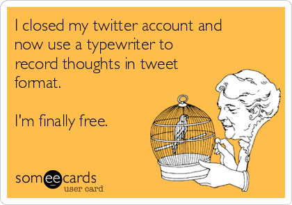 I closed my twitter account and now use a typewriter to record thoughts in tweet format.  I'm finally free.