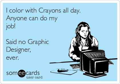 I color with Crayons all day.  Anyone can do my job!   Said no Graphic Designer, ever.