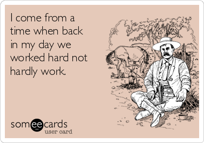 I come from a time when back in my day we worked hard not  hardly work.