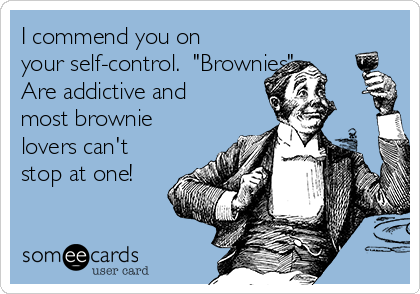 "I commend you on your self-control.  ""Brownies"" Are addictive and most brownie lovers can't stop at one!"