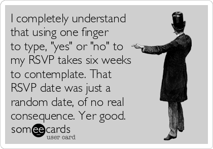 """I completely understand that using one finger to type, """"yes"""" or """"no"""" to my RSVP takes six weeks to contemplate. That RSVP date was just a random date, of no real consequence. Yer good."""