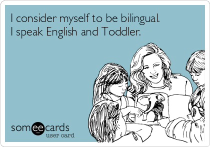 I consider myself to be bilingual. I speak English and Toddler.