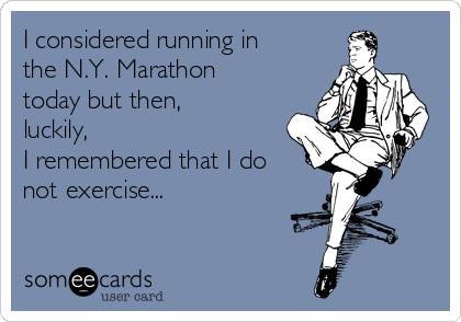 I considered running in the N.Y. Marathon today but then, luckily, I remembered that I do not exercise...