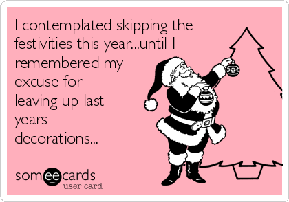I contemplated skipping the festivities this year...until I remembered my excuse for leaving up last years decorations...