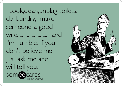 I cook,clean,unplug toilets, do laundry,I make someone a good wife........................... and I'm humble. If you don't believe me, just ask me and I will tell you.