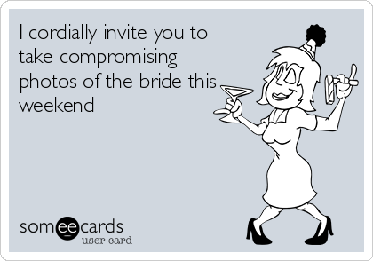 I cordially invite you to take compromising photos of the bride this weekend