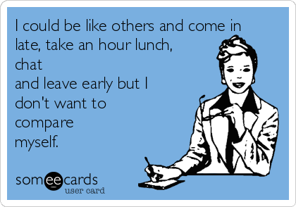 I could be like others and come in late, take an hour lunch, chat and leave early but I don't want to compare myself.