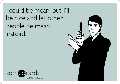 I could be mean, but I'll be nice and let other people be mean  instead.