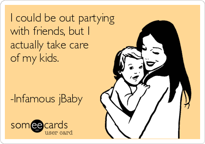 I could be out partying with friends, but I actually take care of my kids.   -Infamous jBaby