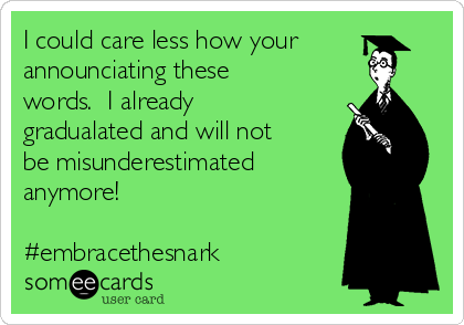 I could care less how your announciating these words.  I already gradualated and will not be misunderestimated  anymore!  #embracethesnark
