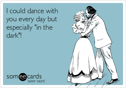 "I could dance with you every day but especially ""in the dark""!"