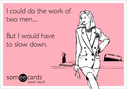 I could do the work of two men....  But I would have to slow down.