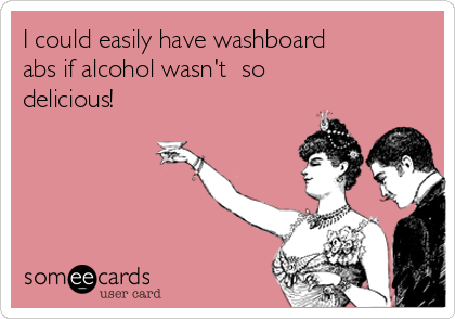 I could easily have washboard abs if alcohol wasn't  so delicious!