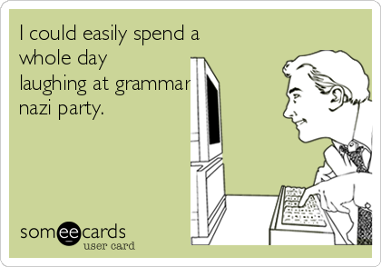 I could easily spend a whole day laughing at grammar  nazi party.