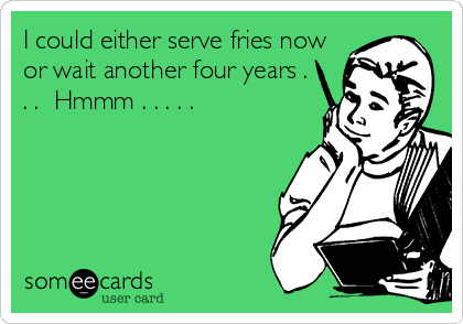 I could either serve fries now or wait another four years . . .  Hmmm . . . . .