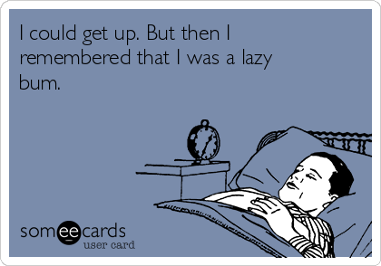 I could get up. But then I remembered that I was a lazy bum.
