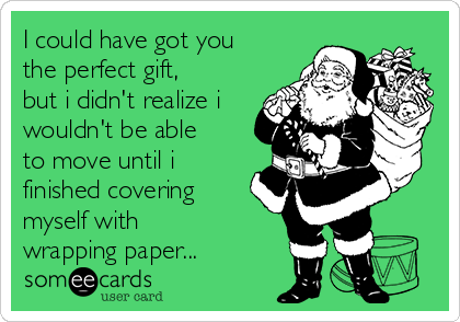 I could have got you the perfect gift, but i didn't realize i wouldn't be able to move until i finished covering myself with wrapping paper...