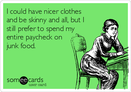 I could have nicer clothes and be skinny and all, but I still prefer to spend my entire paycheck on junk food.