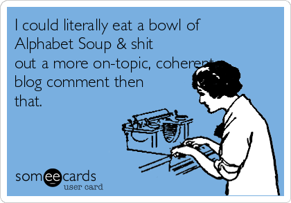 I could literally eat a bowl of Alphabet Soup & shit out a more on-topic, coherent blog comment then that.