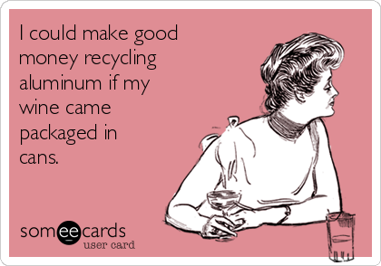 I could make good money recycling aluminum if my wine came packaged in cans.