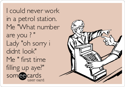 """I could never work in a petrol station. Me """"What number are you ? """"  Lady """"oh sorry i didnt look"""" Me """" first time filling up aye?"""""""