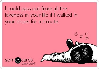 I could pass out from all the fakeness in your life if I walked in your shoes for a minute.