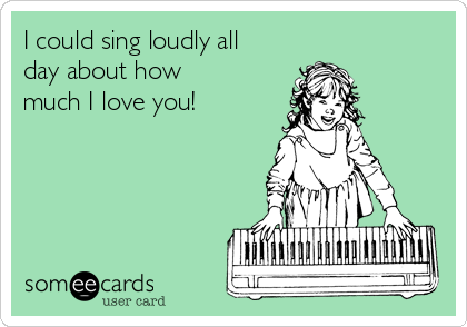 I could sing loudly all day about how much I love you!