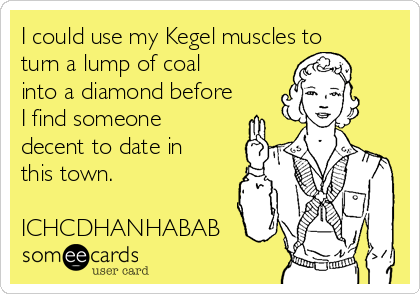 I could use my Kegel muscles to turn a lump of coal into a diamond before I find someone decent to date in this town.  ICHCDHANHABAB