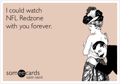 I could watch NFL Redzone  with you forever.