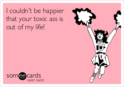 I couldn't be happier that your toxic ass is out of my life!