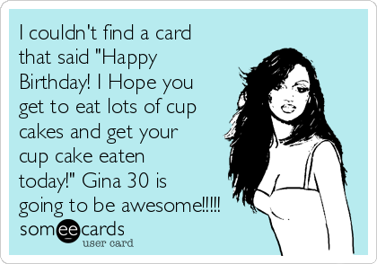 """I couldn't find a card that said """"Happy Birthday! I Hope you get to eat lots of cup cakes and get your cup cake eaten today!"""" Gina 30 is going to be awesome!!!!!"""