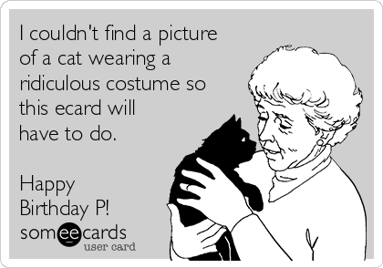 I couldn't find a picture of a cat wearing a ridiculous costume so this ecard will have to do.  Happy Birthday P!